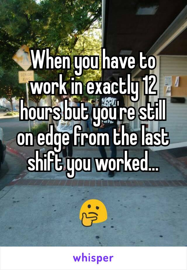 When you have to work in exactly 12 hours but you're still on edge from the last shift you worked...  🤔