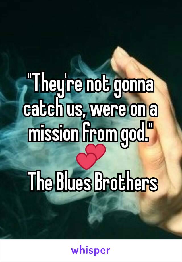 """""""They're not gonna catch us, were on a mission from god."""" 💕  The Blues Brothers"""