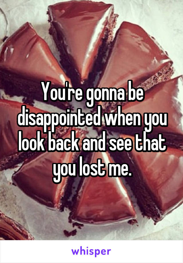 You're gonna be disappointed when you look back and see that you lost me.