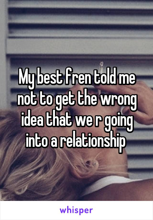 My best fren told me not to get the wrong idea that we r going into a relationship