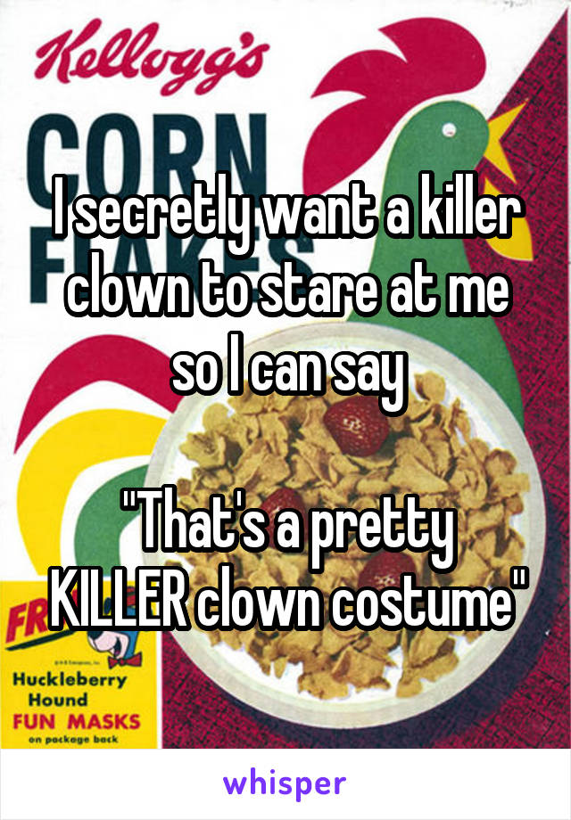 """I secretly want a killer clown to stare at me so I can say  """"That's a pretty KILLER clown costume"""""""