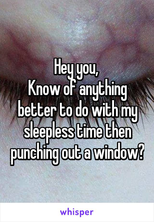 Hey you,  Know of anything better to do with my sleepless time then punching out a window?