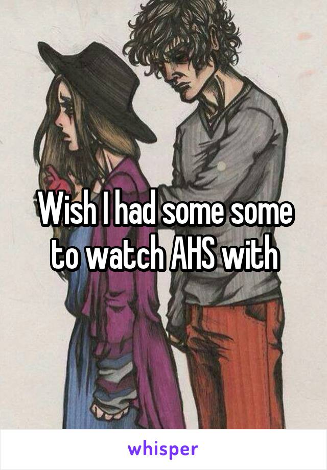 Wish I had some some to watch AHS with