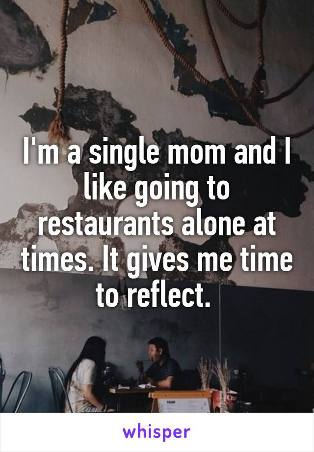 I'm a single mom and I like going to restaurants alone at times. It gives me time to reflect.
