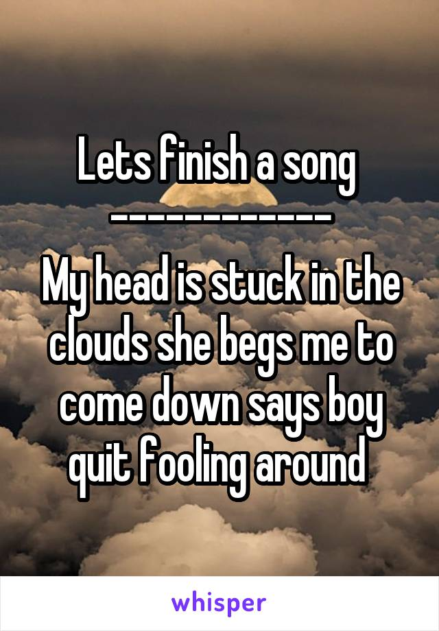Lets finish a song  ------------ My head is stuck in the clouds she begs me to come down says boy quit fooling around