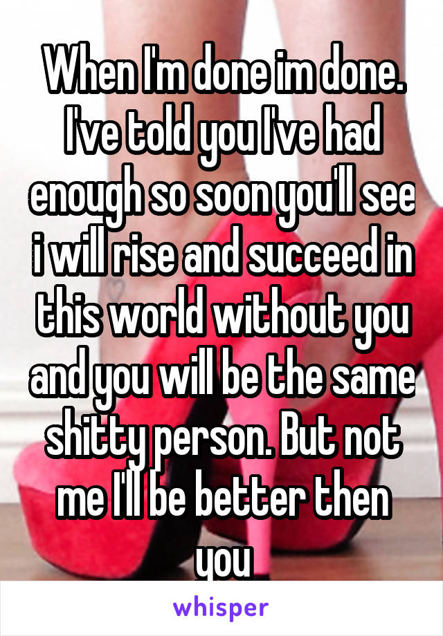 When I'm done im done. I've told you I've had enough so soon you'll see i will rise and succeed in this world without you and you will be the same shitty person. But not me I'll be better then you