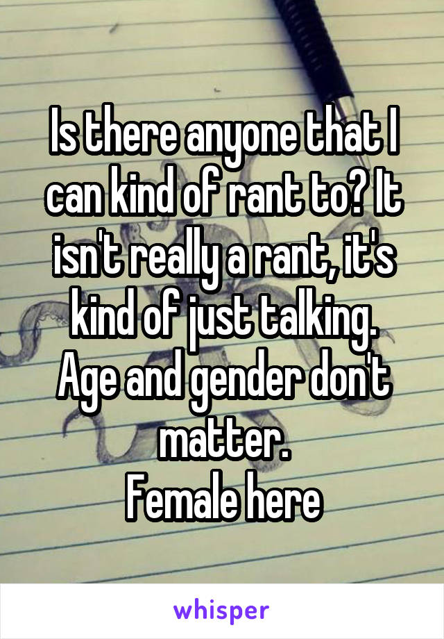 Is there anyone that I can kind of rant to? It isn't really a rant, it's kind of just talking. Age and gender don't matter. Female here