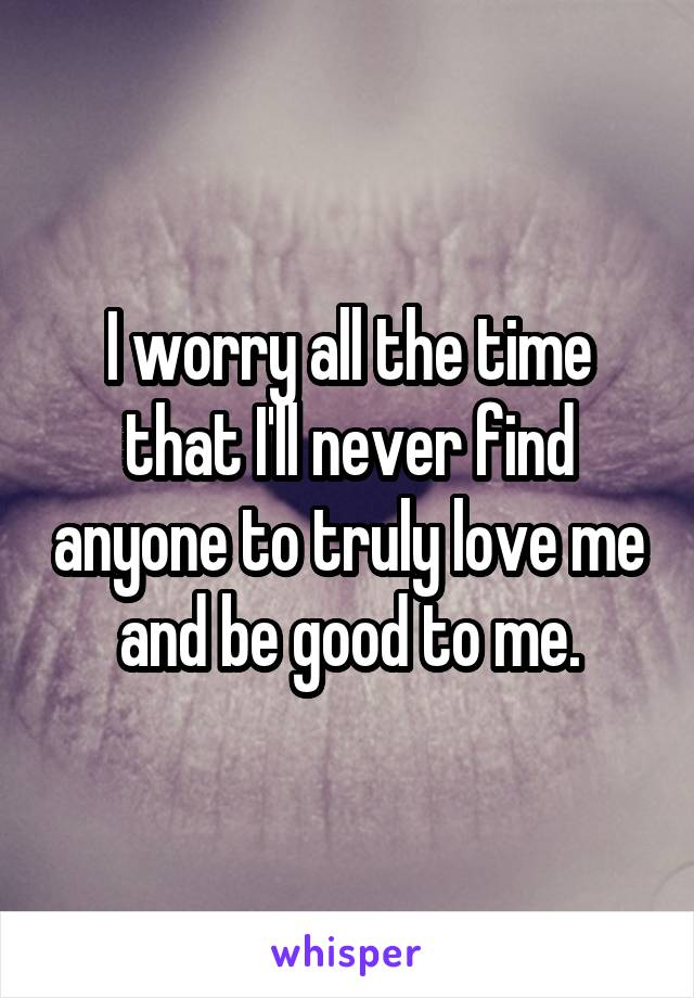 I worry all the time that I'll never find anyone to truly love me and be good to me.