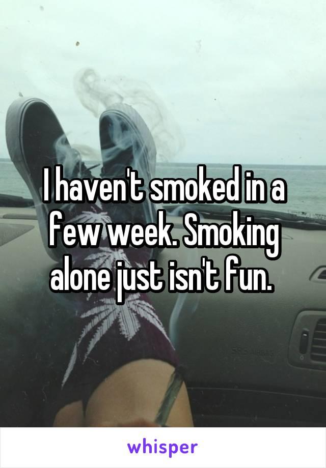 I haven't smoked in a few week. Smoking alone just isn't fun.