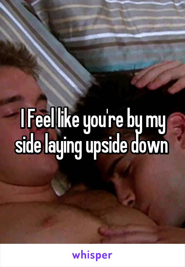 I Feel like you're by my side laying upside down
