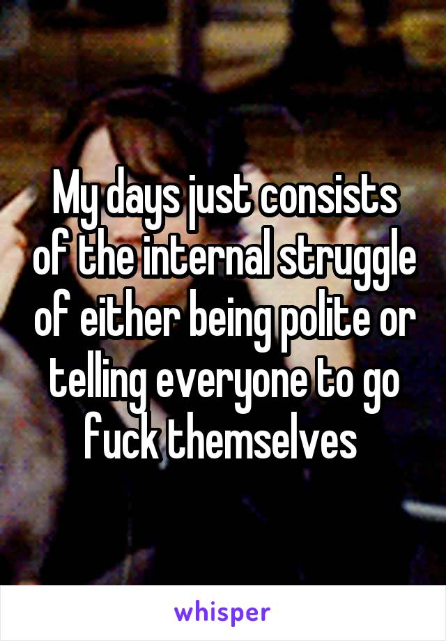 My days just consists of the internal struggle of either being polite or telling everyone to go fuck themselves