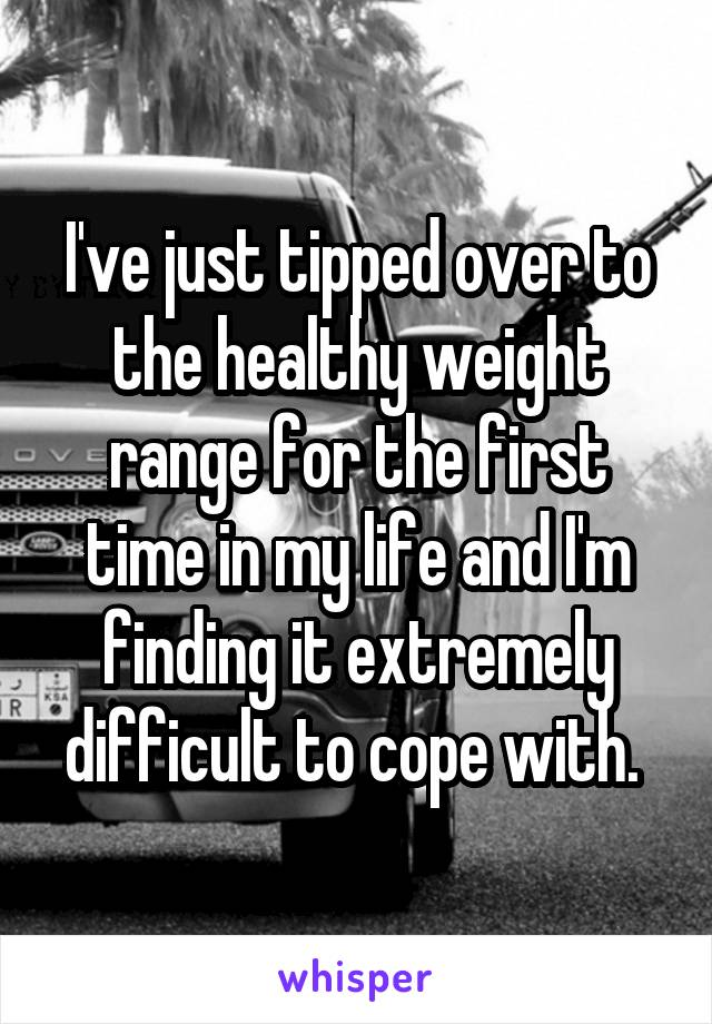 I've just tipped over to the healthy weight range for the first time in my life and I'm finding it extremely difficult to cope with.