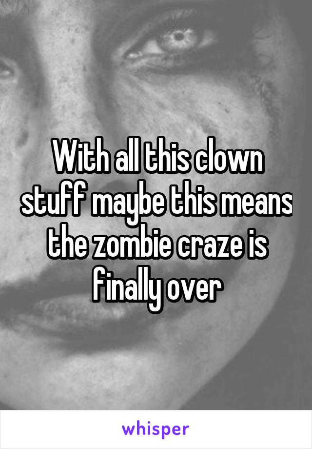 With all this clown stuff maybe this means the zombie craze is finally over