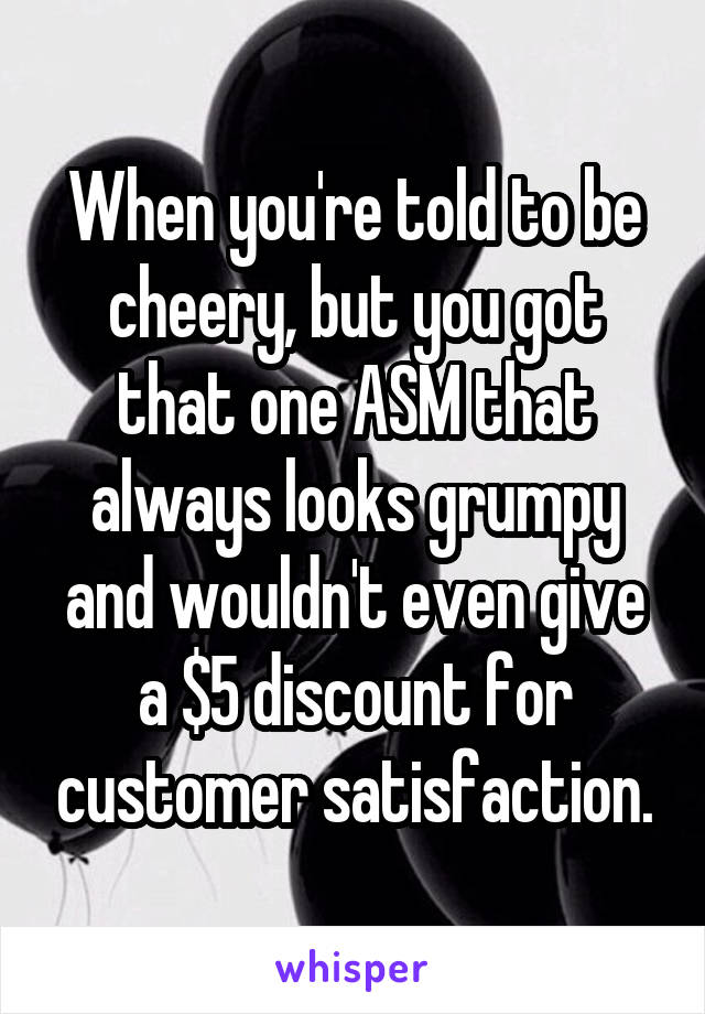 When you're told to be cheery, but you got that one ASM that always looks grumpy and wouldn't even give a $5 discount for customer satisfaction.