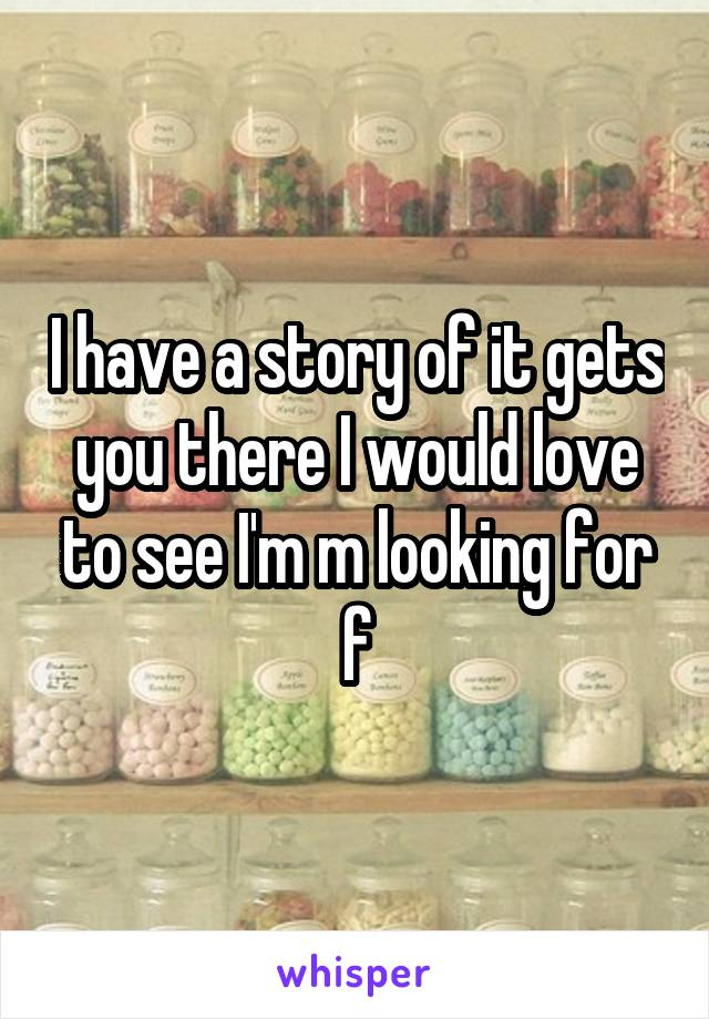 I have a story of it gets you there I would love to see I'm m looking for f