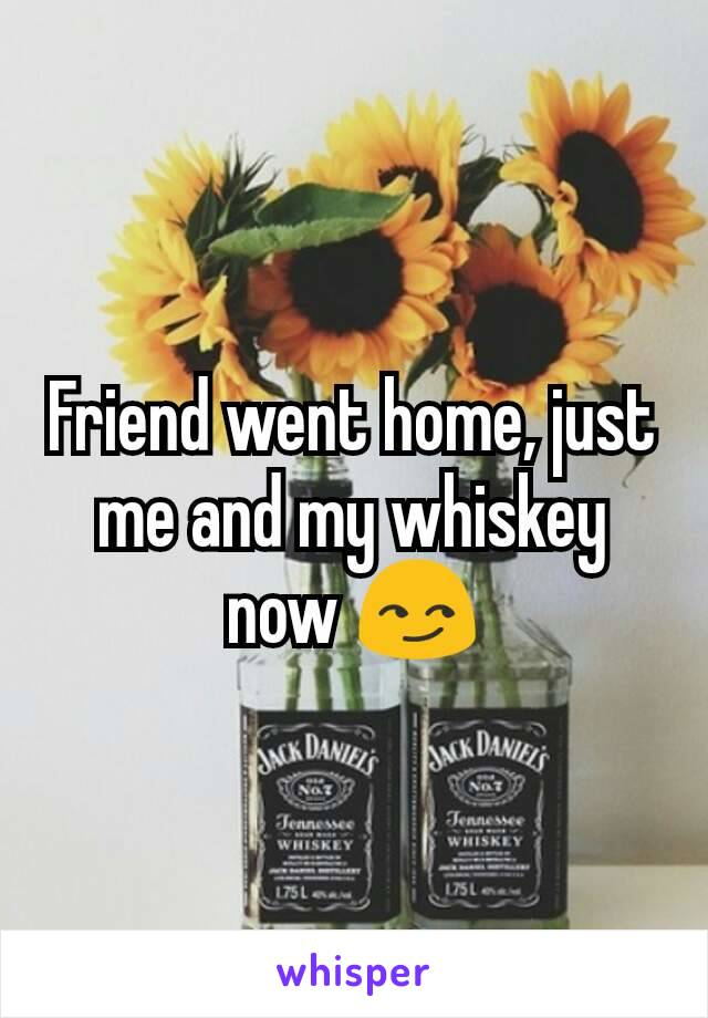 Friend went home, just me and my whiskey now 😏