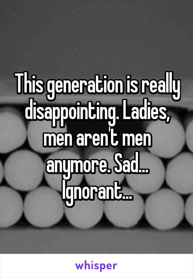 This generation is really disappointing. Ladies, men aren't men anymore. Sad... Ignorant...