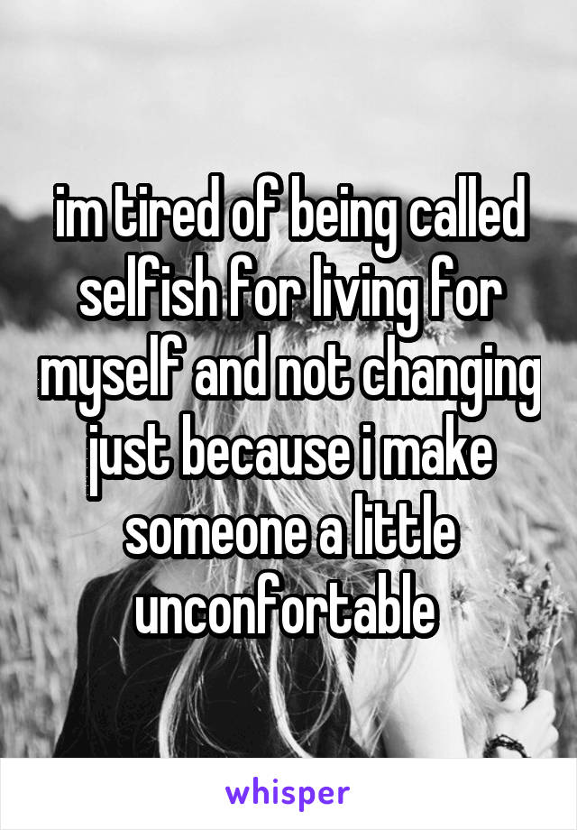 im tired of being called selfish for living for myself and not changing just because i make someone a little unconfortable