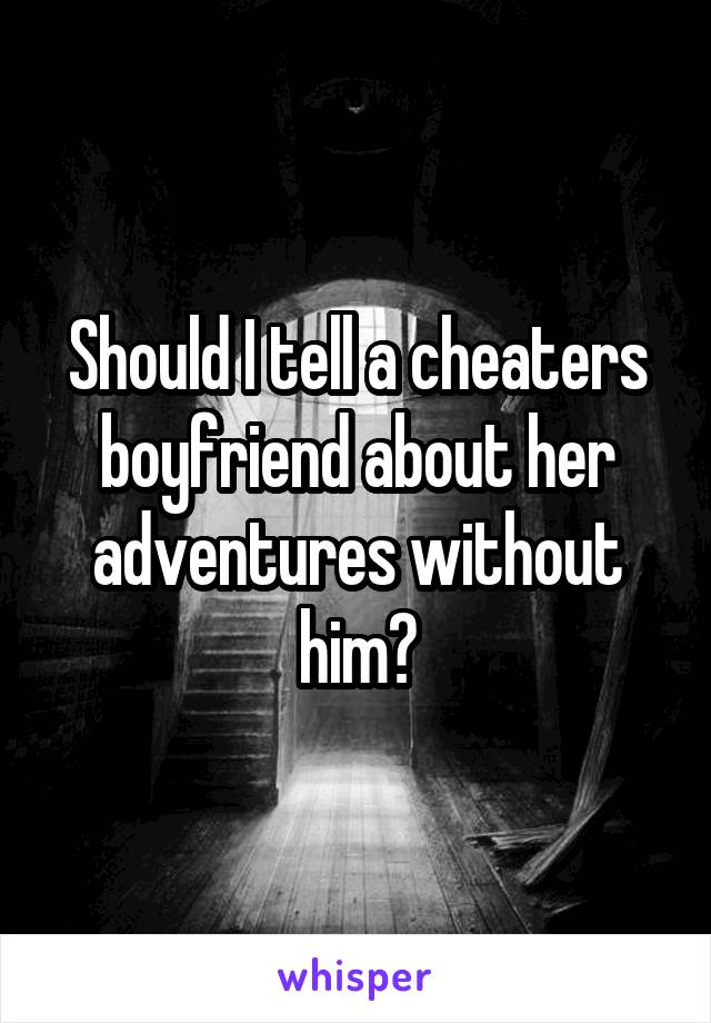 Should I tell a cheaters boyfriend about her adventures without him?