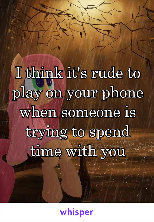 I think it's rude to play on your phone when someone is trying to spend time with you