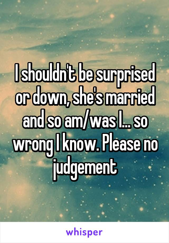 I shouldn't be surprised or down, she's married and so am/was I... so wrong I know. Please no judgement