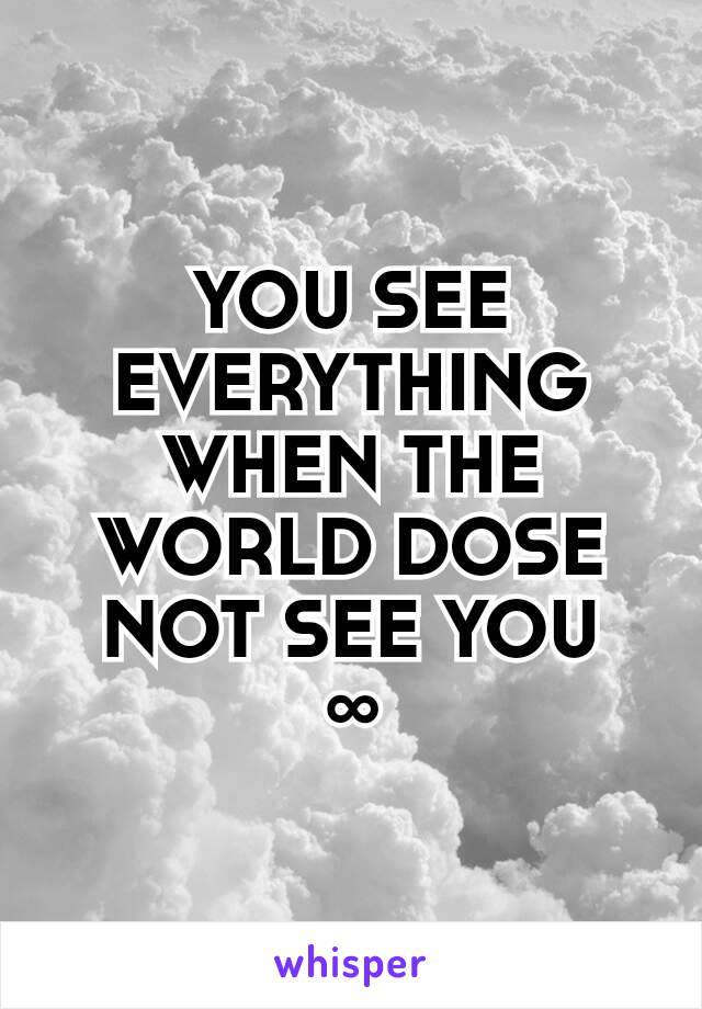 YOU SEE EVERYTHING WHEN THE WORLD DOSE NOT SEE YOU ∞