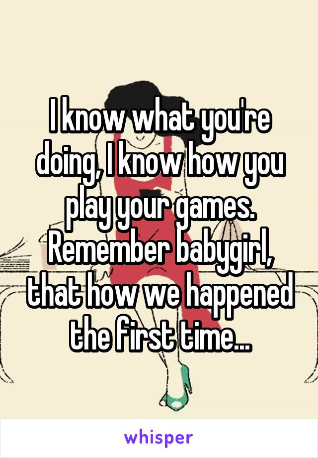 I know what you're doing, I know how you play your games. Remember babygirl, that how we happened the first time...