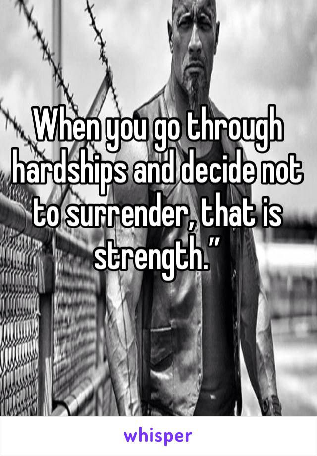 """When you go through hardships and decide not to surrender, that is strength."""""""