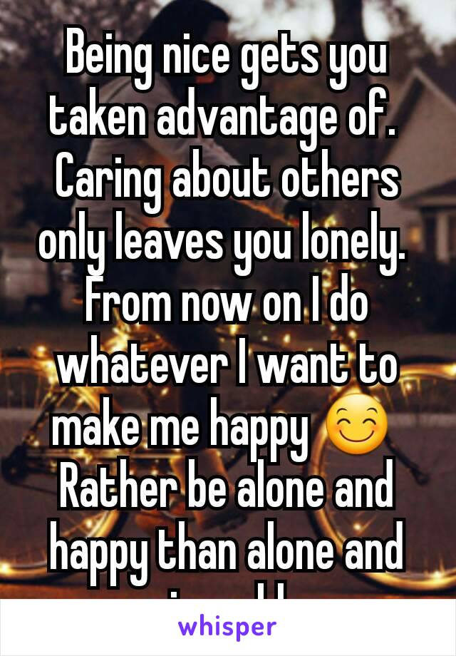 Being nice gets you taken advantage of.  Caring about others only leaves you lonely.  From now on I do whatever I want to make me happy 😊  Rather be alone and happy than alone and miserable