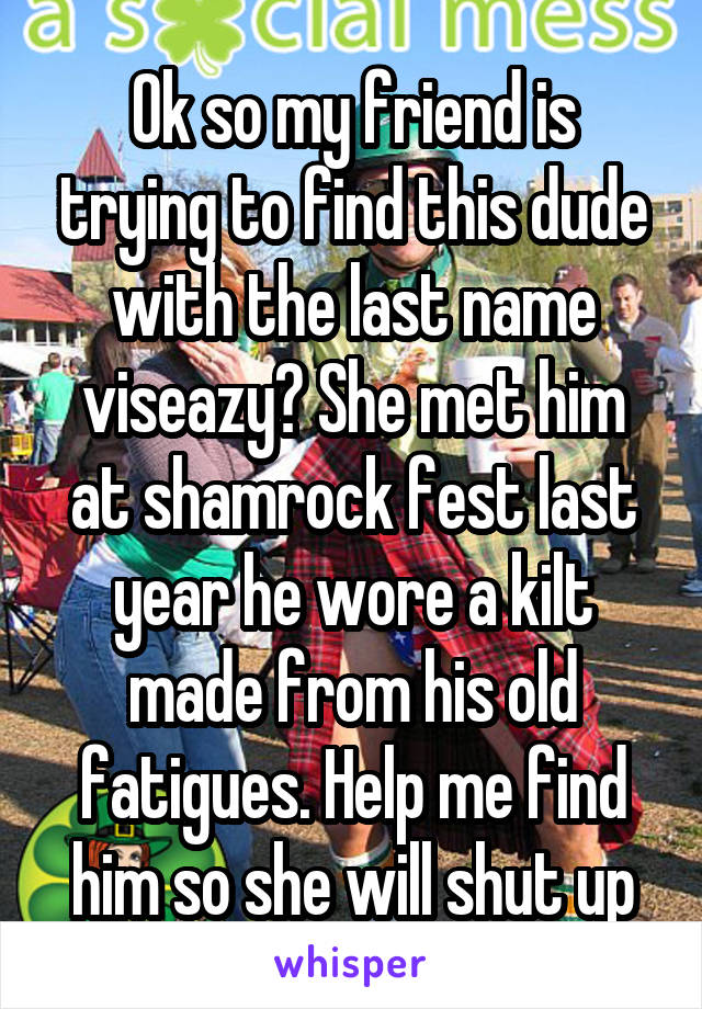 Ok so my friend is trying to find this dude with the last name viseazy? She met him at shamrock fest last year he wore a kilt made from his old fatigues. Help me find him so she will shut up