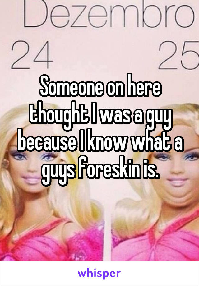 Someone on here thought I was a guy because I know what a guys foreskin is.
