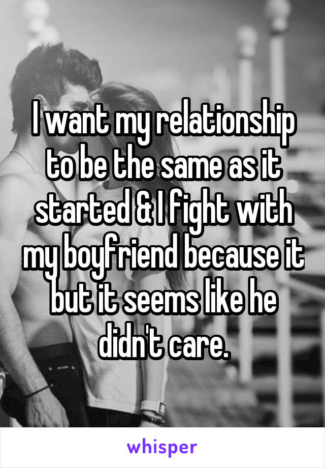 I want my relationship to be the same as it started & I fight with my boyfriend because it but it seems like he didn't care.
