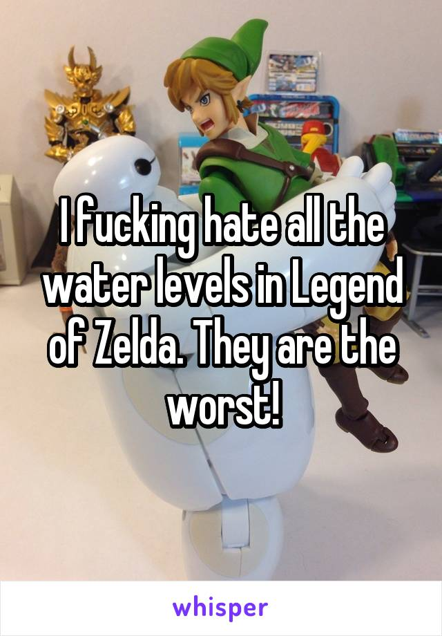 I fucking hate all the water levels in Legend of Zelda. They are the worst!