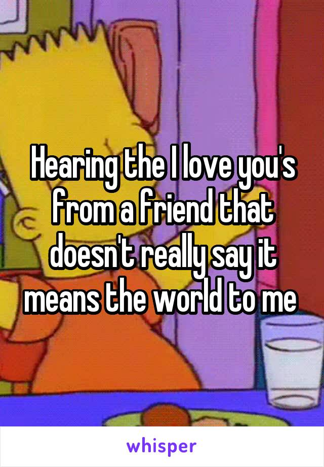 Hearing the I love you's from a friend that doesn't really say it means the world to me