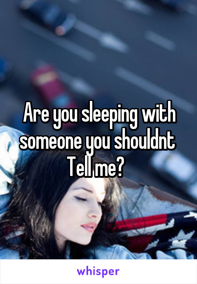 Are you sleeping with someone you shouldnt  Tell me?