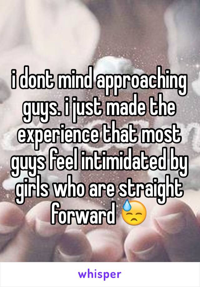 i dont mind approaching guys. i just made the experience that most guys feel intimidated by girls who are straight forward 😓