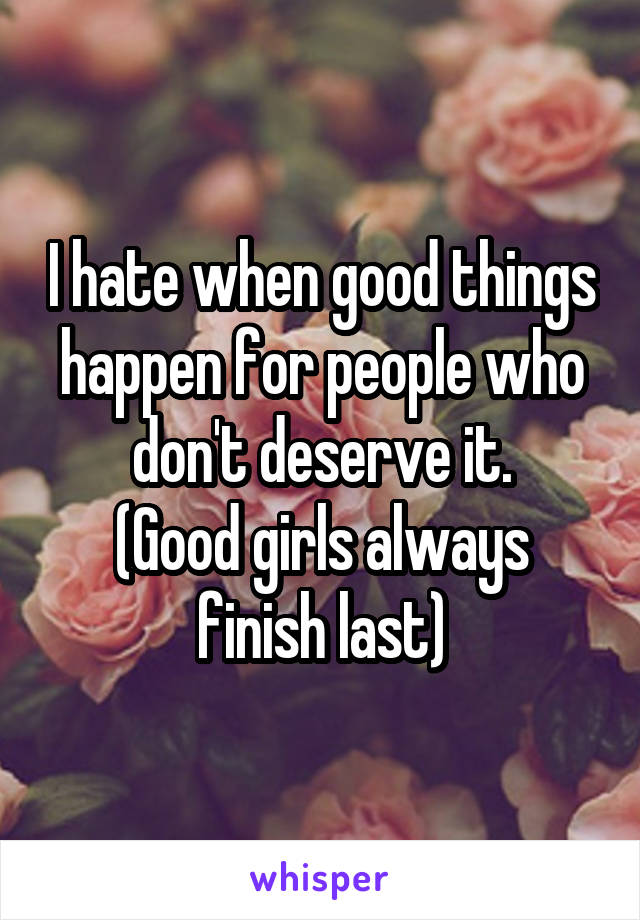 I hate when good things happen for people who don't deserve it. (Good girls always finish last)