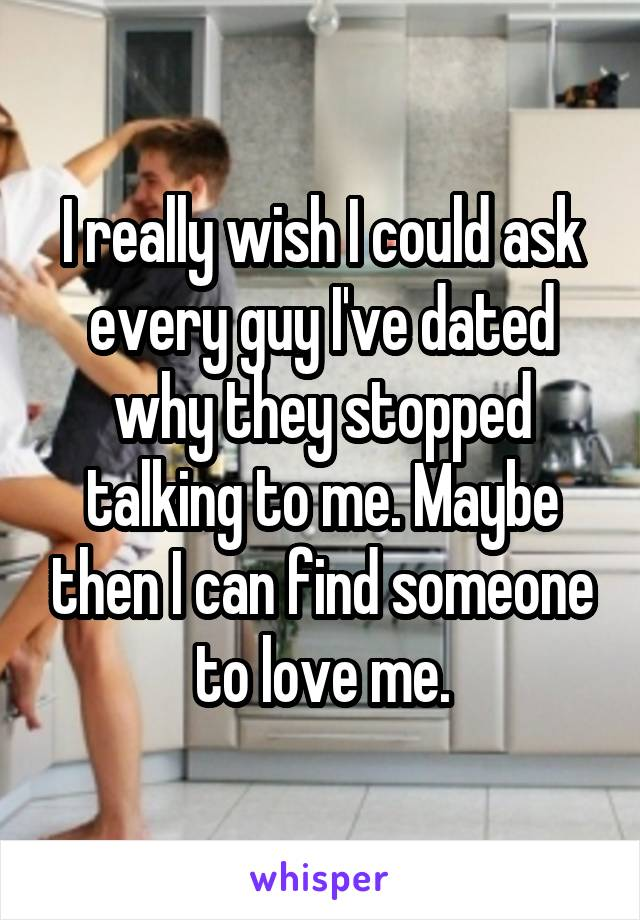 I really wish I could ask every guy I've dated why they stopped talking to me. Maybe then I can find someone to love me.
