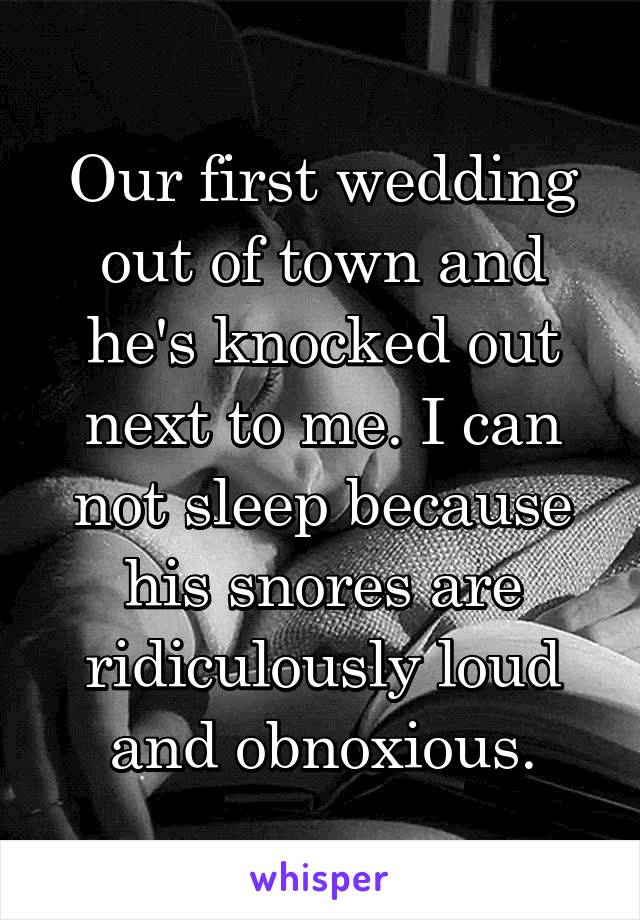Our first wedding out of town and he's knocked out next to me. I can not sleep because his snores are ridiculously loud and obnoxious.