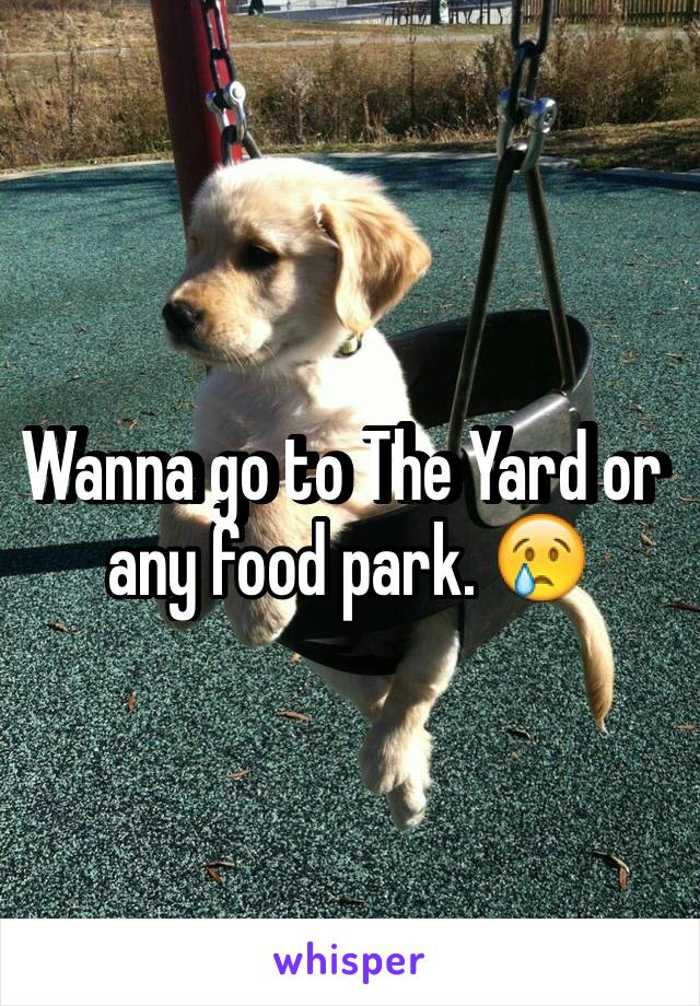 Wanna go to The Yard or any food park. 😢