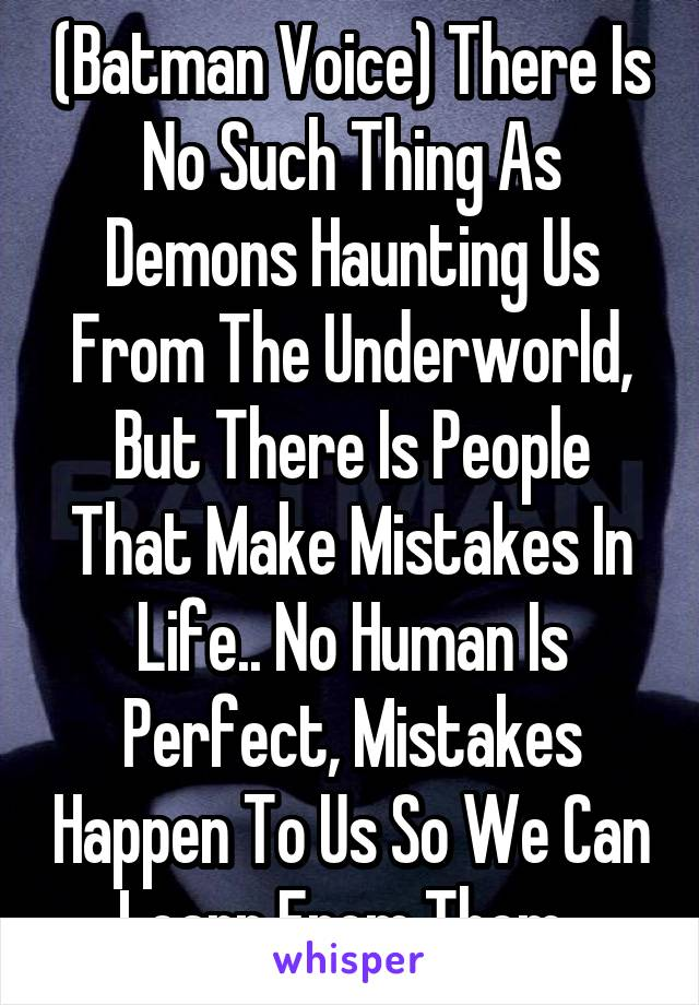 (Batman Voice) There Is No Such Thing As Demons Haunting Us From The Underworld, But There Is People That Make Mistakes In Life.. No Human Is Perfect, Mistakes Happen To Us So We Can Learn From Them..
