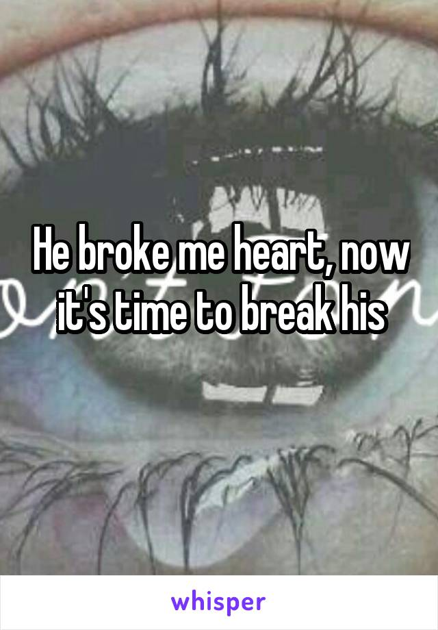 He broke me heart, now it's time to break his
