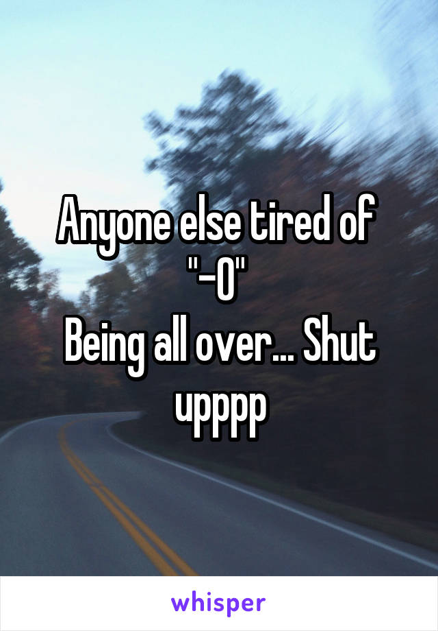 """Anyone else tired of  """"-O""""  Being all over... Shut upppp"""