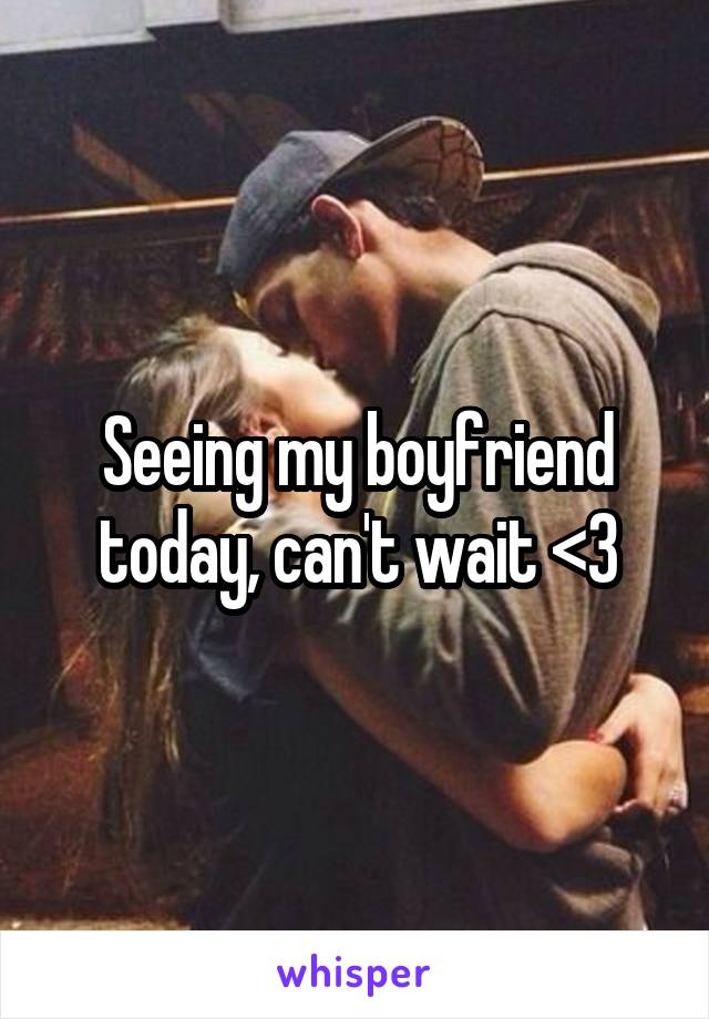 Seeing my boyfriend today, can't wait <3