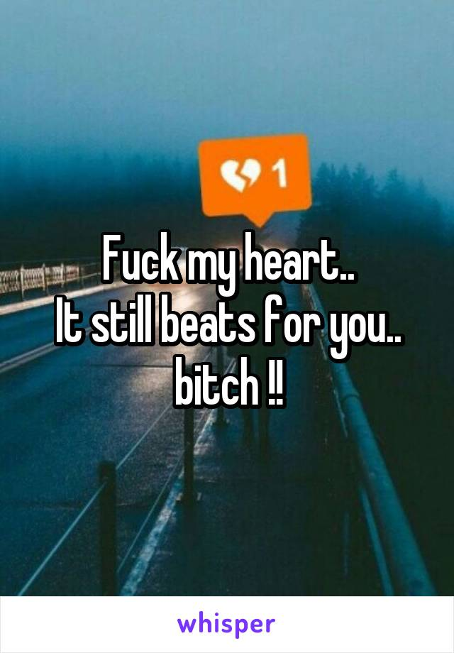 Fuck my heart.. It still beats for you.. bitch !!
