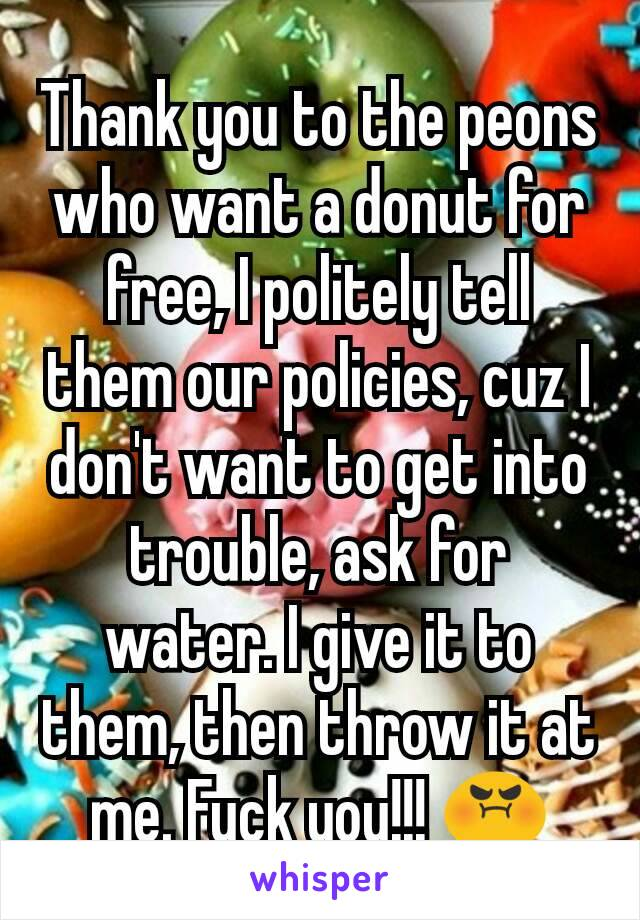 Thank you to the peons who want a donut for free, I politely tell them our policies, cuz I don't want to get into trouble, ask for water. I give it to them, then throw it at me. Fuck you!!! 😡