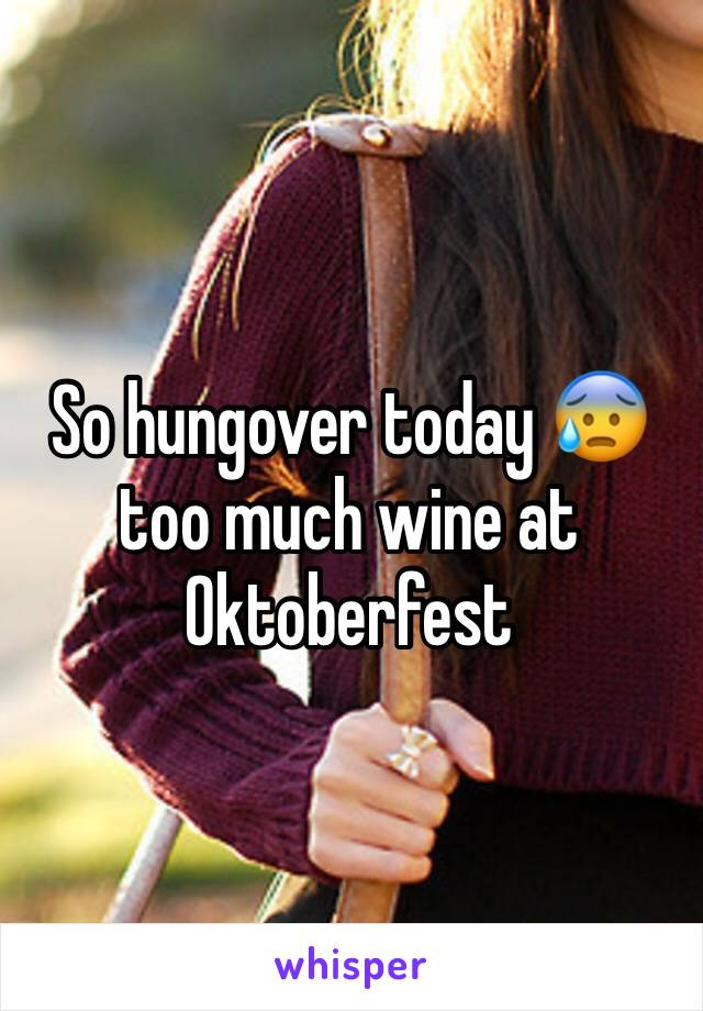 So hungover today 😰 too much wine at Oktoberfest