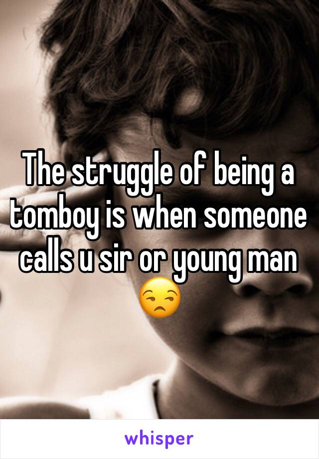 The struggle of being a tomboy is when someone calls u sir or young man 😒