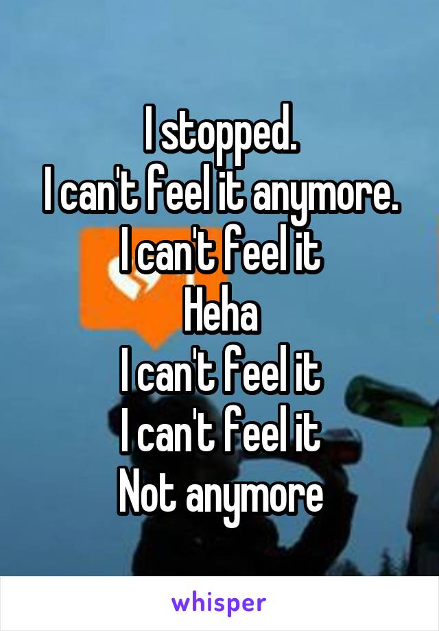 I stopped. I can't feel it anymore. I can't feel it Heha I can't feel it I can't feel it Not anymore