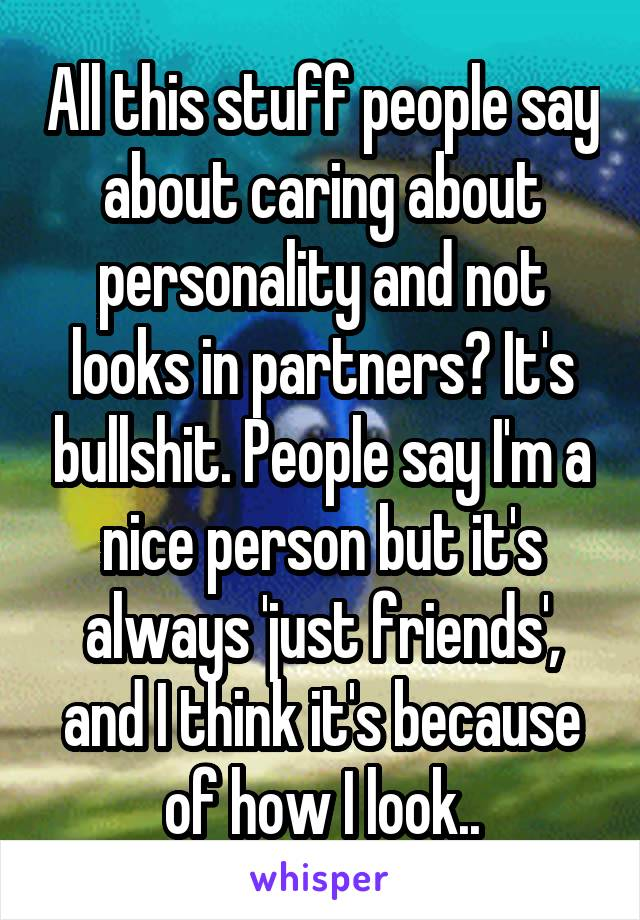 All this stuff people say about caring about personality and not looks in partners? It's bullshit. People say I'm a nice person but it's always 'just friends', and I think it's because of how I look..